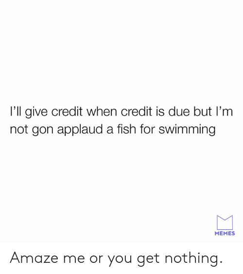 Dank, Memes, and Fish: I'll give credit when credit is due but I'm  not gon applaud a fish for swimming  MEMES Amaze me or you get nothing.