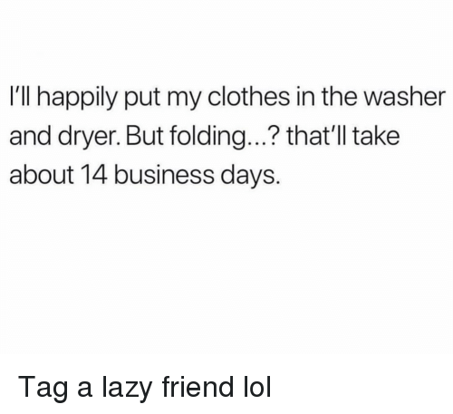 Clothes, Funny, and Lazy: I'll happily put my clothes in the washer  and dryer. But folding...? that'll take  about 14 business days. Tag a lazy friend lol