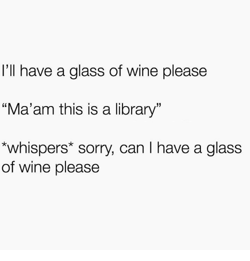 """Sorry, Wine, and Library: I'll have a glass of wine please  """"Ma'am this is a library  *whispers* sorry, can I have a glass  of wine please"""
