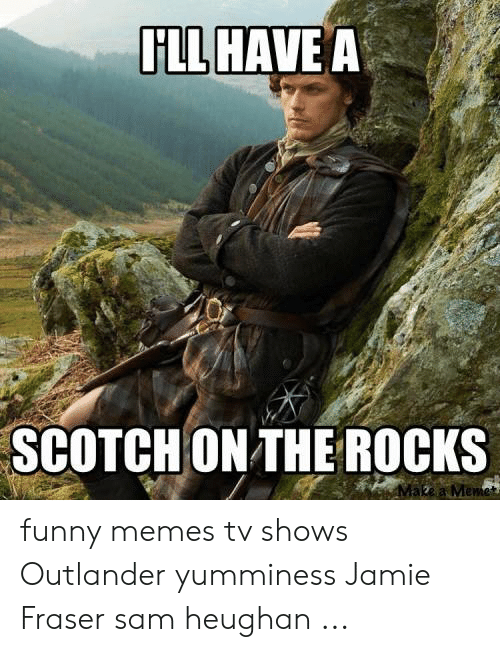 Ill Have A Scotch On The Rocks Mewe Funny Memes Tv Shows Outlander Yumminess Jamie Fraser Sam Heughan Funny Meme On Me Me