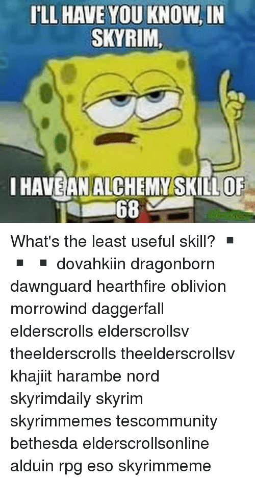ILL HAVE YOU KNOW IN SKYRIM I HAVE AN ALCHEMY SKILLOF 68