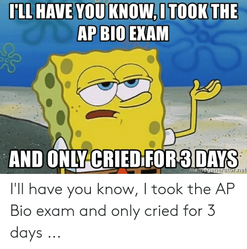 ILL HAVE YOU KNOWITOOK THE AP BIO EXAM AND ONLY CRIED FOR3