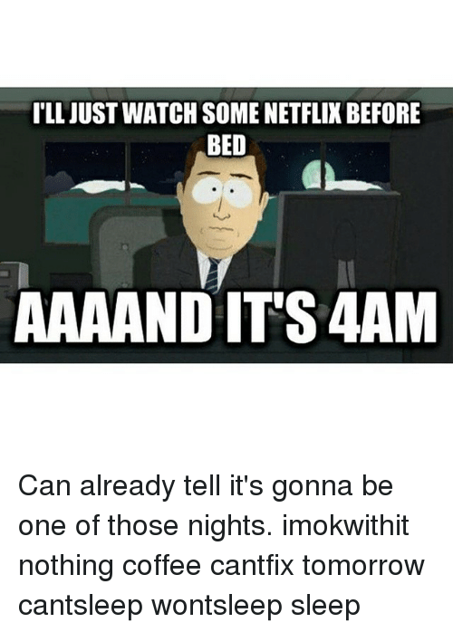Ill Just Watch Some Netflixbefore Bed Aaaand Its 4am Can