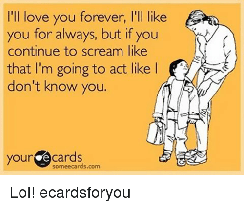 Lol, Love, and Memes: I'll love you forever, l'll like  you for always, but if you  continue to scream like  that I'm going to act like l  don't know you.  your  Cards Lol! ecardsforyou