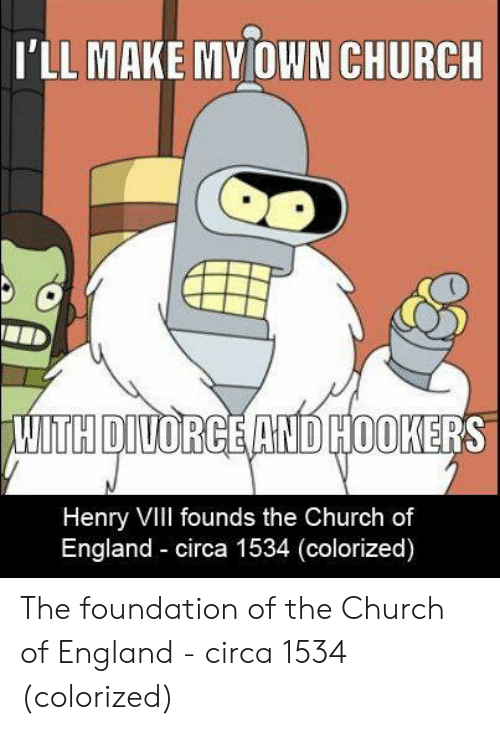 Church, England, and Hookers: I'LL MAKE MY OWN CHURCH  TH DIVORGE AND HOOKER  Henry Vill founds the Church of  England circa 1534 (colorized) The foundation of the Church of England - circa 1534 (colorized)