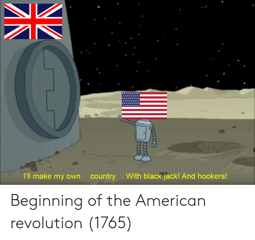American, Black, and Revolution: I'll make my own country  With black jack! And hookers! Beginning of the American revolution (1765)