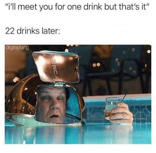 "Dank, 🤖, and One: ""i'll meet you for one drink but that's it""  22 drinks later:  drgrayfang"