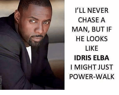 ill never chase a man but if he looks like 25648523 i'll never chase a man but if he looks like idris elba i might