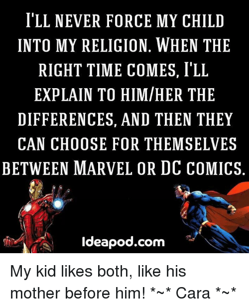 Memes, Marvel, and Time: ILL NEVER FORCE MY CHILD  INTO MY RELIGION. WHEN THE  RIGHT TIME COMES, I'LL  EXPLAIN TO HIM/HER THE  DIFFERENCES, AND THEN THEY  CAN CHOOSE FOR THEM SELVES  BETWEEN MARVEL OR DC COMICS  Ideapod.com My kid likes both, like his mother before him! *~* Cara *~*