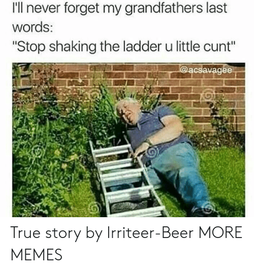 """Beer, Dank, and Memes: I'll never forget my grandfathers last  words:  """"Stop shaking the ladder u little cunt"""" True story by Irriteer-Beer MORE MEMES"""
