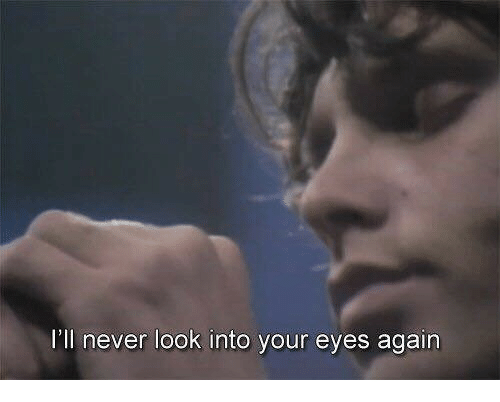 Never, Look, and Eyes: I'll never look into your eyes again
