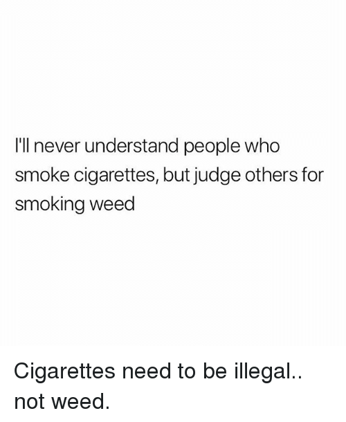 Smoking, Weed, and Marijuana: I'll never understand people who  smoke cigarettes, but judge others for  smoking weed Cigarettes need to be illegal.. not weed.
