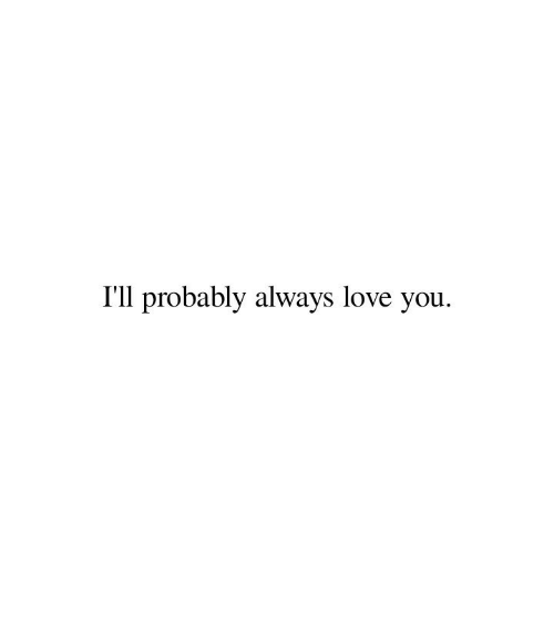 Love, You, and Love You: I'll probably always love you.