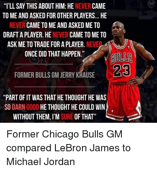 "Chicago Bulls, Michael Jordan, and Nba: ""I'LL SAY THIS ABOUT HIM: HE  NEVER  CAME  TO ME AND ASKEDFOR OTHER PLAYERS... HE  NEVER CAME TO ME AND ASKED ME TO  DRAFT A PLAYER. HE  NEVER  CAME TO ME TO  ASK ME TO TRADE FOR A PLAYER.  NEVE  ONCE DID THAT HAPPEN.""  FORMER BULLS GM JERRY KRAUSE  ""PART OF IT WAS THAT HE THOUGHT HE WAS  SO  DARN  GOOD  HE THOUGHT HE COULD WIN  WITHOUT THEM, I'M  SURE OF THAT Former Chicago Bulls GM compared LeBron James to Michael Jordan"