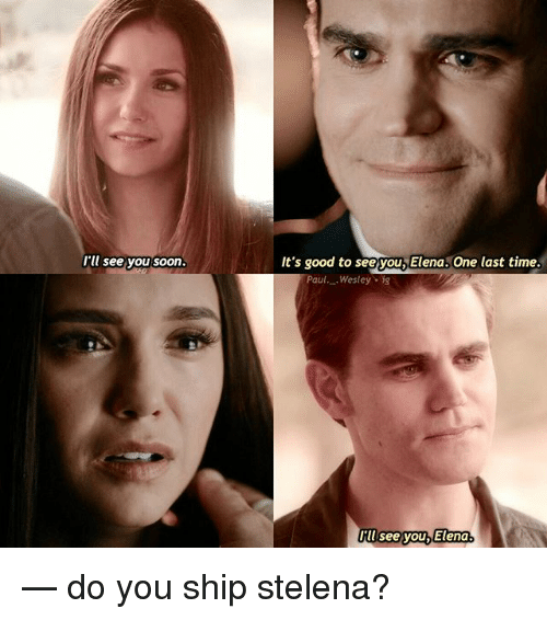Memes, Soon..., and Good: I'll see you soon  It's good to seeyou,Elena. One last time  Paul._ Wesley.  Hil see you,  Elena. — do you ship stelena?