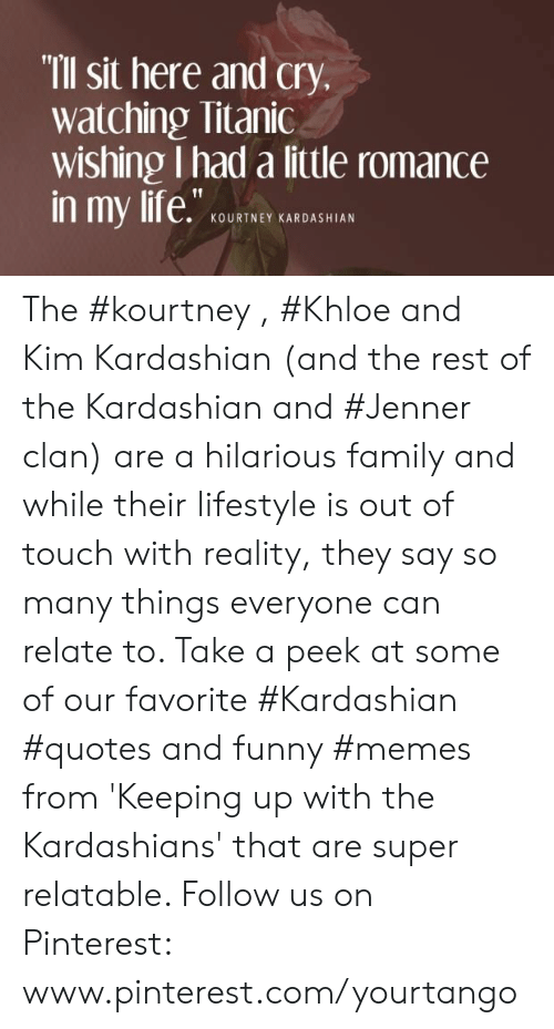 """Family, Funny, and Kardashians: """"Ill Sit here and cry  watching Titanic  wishing I had a little romance  KOURTNEY KARDASHIAN The #kourtney , #Khloe and Kim Kardashian (and the rest of the Kardashian and #Jenner clan) are a hilarious family and while their lifestyle is out of touch with reality, they say so many things everyone can relate to. Take a peek at some of our favorite #Kardashian #quotes and funny #memes from 'Keeping up with the Kardashians' that are super relatable.  Follow us on Pinterest: www.pinterest.com/yourtango"""