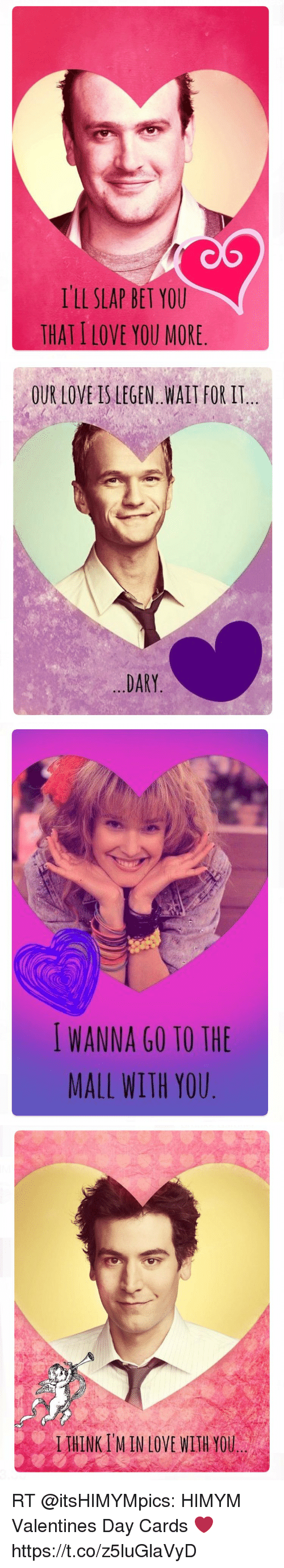 Love, Memes, and Valentine's Day: I'll SLAP BET YOU  THAT ILOVE YOU MORE   OUR LOVE IS LEGEN. WAIT FOR IT  DARY   WANNA GO TO THE  MALL WITH YOU   IIHINKIMIN LOVE WITH YOU RT @itsHIMYMpics: HIMYM Valentines Day Cards ❤️ https://t.co/z5luGlaVyD