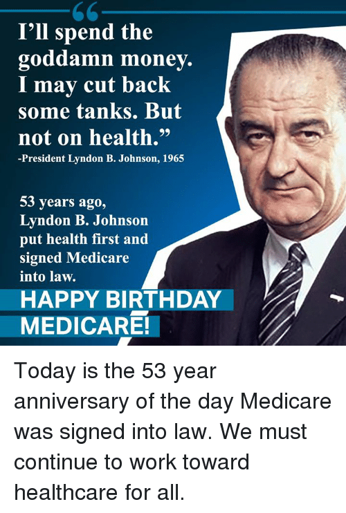 "Birthday, Memes, and Money: I'll spend the  goddamn money.  I mav cut back  some tanks. But  not on health.""  -President Lyndon B. Johnson, 1965  53 years ago,  Lyndon B. Johnson  put health first and  signed Medicare  into law.  HAPPY BIRTHDAY  MEDICARE! Today is the 53 year anniversary of the day Medicare was signed into law. We must continue to work toward healthcare for all."
