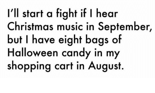 Christmas Music In August.I Ll Start A Fight If I Hear Christmas Music In September