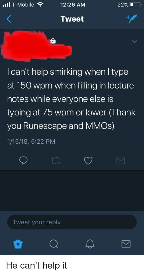 T-Mobile, Thank You, and Help: ill T-Mobile  12:26 AM  22% 1  Tweet  I can't help smirking when I type  at 150 wpm when filling in lecture  notes while everyone else is  typing at 75 wpm or lower (Thank  you Runescape and MMOs)  1/15/18, 5:22 PM  Tweet your reply
