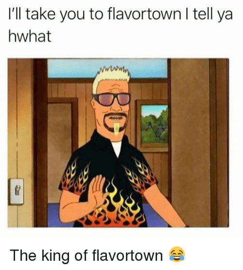 Ill Take You To Flavortown I Tell Ya Hwhat The King Of Flavortown