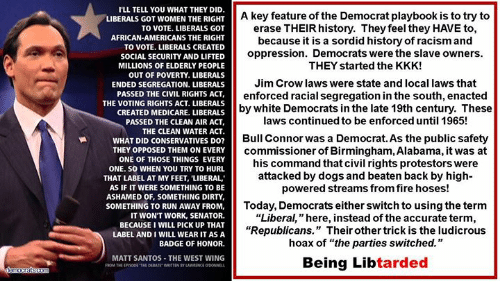 "Dogs, Fire, and Kkk: I'LL TELL YOU WHAT THEY DID  LIBERALS GOT WOMEN THE RIGHT  TO VOTE. LIBERALS GOT  AFRICAN-AMERICANS THE RIGHT  TO VOTE. LIBERALS CREATED  SOCIAL SECURITY AND LIFTED  MILLIONS OF ELDERLY PEOPLE  OUT OF POVERTY. LIBERALS  ENDED SEGREGATION. LIBERALS  A key feature of the Democrat playbook is to try to  erase THEIR history. They feel they HAVE to,  because it is a sordid history of racism and  oppression. Democrats were the slave owners.  THEY started the KKK!  Jim Crow laws were state and local laws that  enforced racial segregation in the south, enacted  by white Democrats in the late 19th century. These  laws continued to be enforced until 1965!  PASSED THE CIVIL ACT  HTS ACT,  THE VOTING RIGHTS ACT. LIBERALS  CREATED MEDICARE. LIBERALS  PASSED THE CLEAN AIR ACT,  THE CLEAN WATER ACT  WHAT DID CONSERVATIVES DO?  THEY OPPOSED THEM ON EVERY  ONE OF THOSE THINGS EVERY  ONE. SO WHEN YOU TRY TO HURL  Bull Connor was a Democrat. As the public safety  commissioner of Birmingham, Alabama, it was at  his command that civil rights protestors were  attacked by dogs and beaten back by high-  powered streams from fire hoses!  THAT LABEL AT MY FEET, LIBERAL  AS IF IT WERE SOMETHING TO BE  ASHAMED OF, SOMETHING DIRTY,  SOMETHING TO RUN AWAY FROM,  IT WON'T WORK, SENATOR.  BECAUSE I WILL PICK UP THAT  LABEL AND I WILL WEAR IT AS A  BADGE OF HONOR.  Today, Democrats either switch to using the term  ""Liberal, "" here, instead of the accurate term.  ""Republicans."" Their other trick is the ludicrous  hoax of ""the parties switched.""  MATT SANTOS THE WEST WING  WRTEN BY LAWRENCE ODONEL  Being Libtarded"