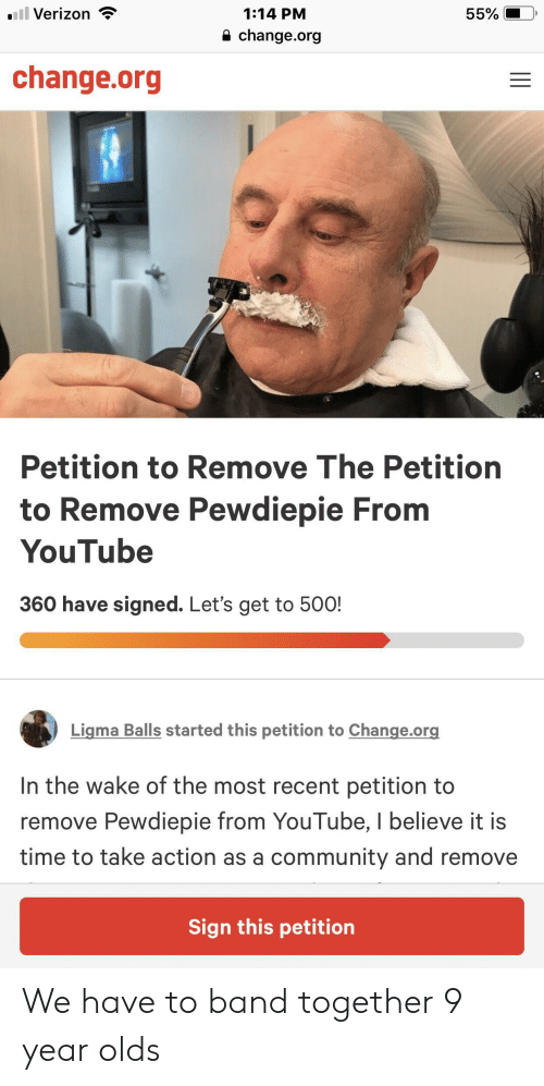 Community, Verizon, and youtube.com: .ill Verizon  1:14 PM  55%  change.org  change.org  Petition to Remove The Petition  to Remove Pewdiepie From  YouTube  360 have signed. Let's get to 500!  Ligma Balls started this petition to Change.org  In the wake of the most recent petition to  remove Pewdiepie from YouTube, I believe it is  time to take action as a community and remove  Sign this petition  I| We have to band together 9 year olds