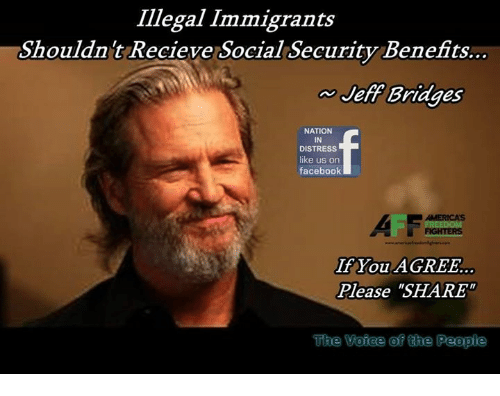 "Memes, 🤖, and Social Security: Illegal Immigrants  Shouldnt Recieve Social Security Benefits..  Jeff Bridges  NATION  IN  DISTRESS  like us on  faceboolk  AII  If You AGREE.  Please ""SHARE  ACITOCIS  The  Voiee of the People"
