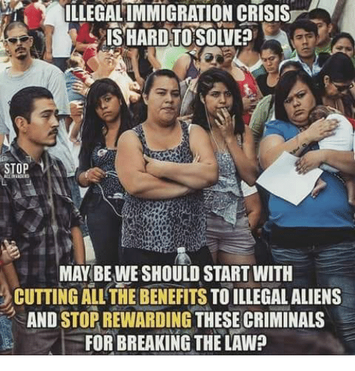 Memes, Aliens, and Immigration: ILLEGAL IMMIGRATION CRISIS  STOP  MAY BE WE SHOULD START WITH  CUTTING ALL'THE BENEFITS TO ILLEGAL ALIENS  AND STOR REWARDING THESE CRIMINALS  FOR BREAKING THE LAW?