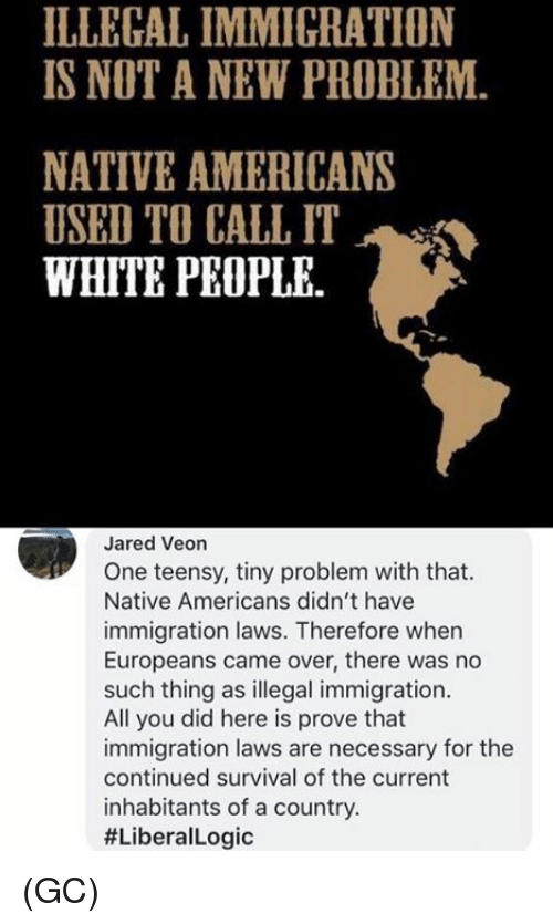 Memes, White People, and Immigration: ILLEGAL IMMIGRATION  IS NOT A NEW PROBLEM.  NATIVE AMERICANS  USED TO CALL IT .  WHITE PEOPLE.  Jared Veon  One teensy, tiny problem with that.  Native Americans didn't have  immigration laws. Therefore when  Europeans came over, there was no  such thing as illegal immigration.  All you did here is prove that  immigration laws are necessary for the  continued survival of the current  inhabitants of a country.  (GC)