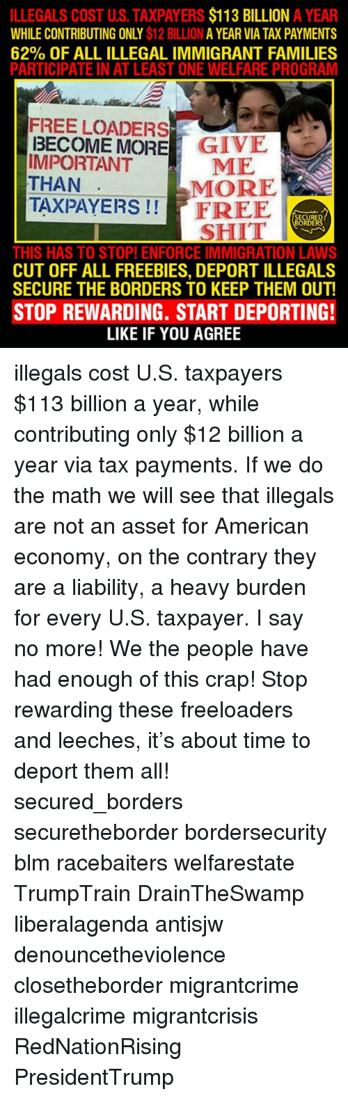 Memes, Say No More, and 🤖: ILLEGALS COST US. TAXPAYERS  $113 BILLION A YEAR  WHILE CONTRIBUTING ONLY  $12 BILLION  A YEAR VIA TAX PAYMENTS  62% OF ALL ILLEGAL IMMIGRANT FAMILIES  PARTICIPATE IN AT LEAST ONE WELFARE PROGRAM  FREE LOADERS  BECOME MORE  GIVE  IMPORTANT  ME  THAN  MORE  TAXPAYERS  FREE  SECURED  SHIT  BORDERS  THIS HAS TO STOP! ENFORCE IMMIGRATION LAWS  CUT OFF ALL FREEBIES, DEPORT ILLEGALS  SECURE THE BORDERS TO KEEP THEM OUT!  STOP REWARDING. START DEPORTING!  LIKE IF YOU AGREE illegals cost U.S. taxpayers $113 billion a year, while contributing only $12 billion a year via tax payments. If we do the math we will see that illegals are not an asset for American economy, on the contrary they are a liability, a heavy burden for every U.S. taxpayer. I say no more! We the people have had enough of this crap! Stop rewarding these freeloaders and leeches, it's about time to deport them all! secured_borders securetheborder bordersecurity blm racebaiters welfarestate TrumpTrain DrainTheSwamp liberalagenda antisjw denouncetheviolence closetheborder migrantcrime illegalcrime migrantcrisis RedNationRising PresidentTrump
