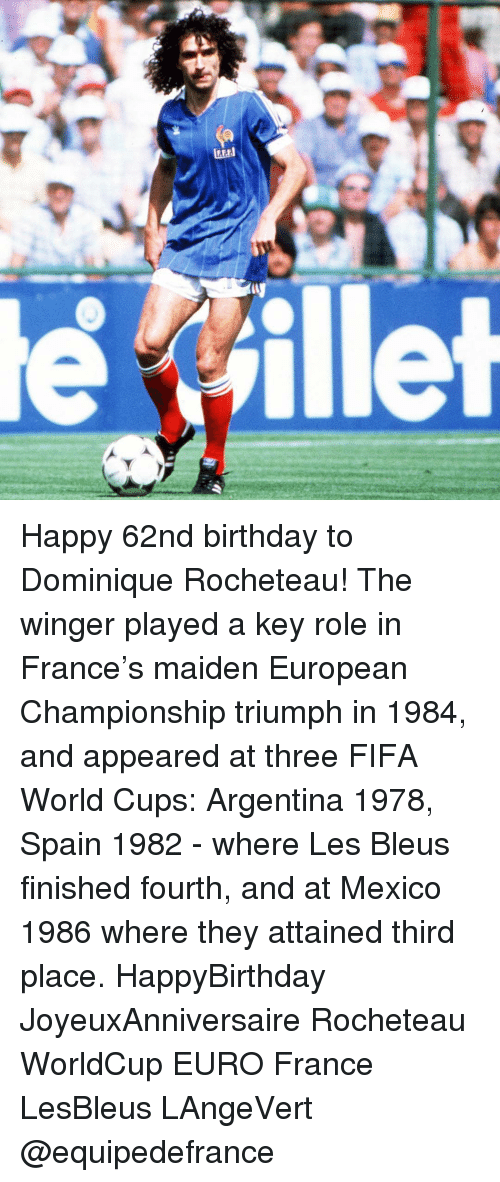 Fifa, Memes, and Euro: illet Happy 62nd birthday to Dominique Rocheteau! The winger played a key role in France's maiden European Championship triumph in 1984, and appeared at three FIFA World Cups: Argentina 1978, Spain 1982 - where Les Bleus finished fourth, and at Mexico 1986 where they attained third place. HappyBirthday JoyeuxAnniversaire Rocheteau WorldCup EURO France LesBleus LAngeVert @equipedefrance