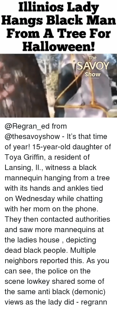 Halloween, Memes, and Phone: Illinios Lady  Hangs Black Man  From A Tree For  Halloween!  he  SAVOY  Show @Regran_ed from @thesavoyshow - It's that time of year! 15-year-old daughter of Toya Griffin, a resident of Lansing, Il., witness a black mannequin hanging from a tree with its hands and ankles tied on Wednesday while chatting with her mom on the phone. They then contacted authorities and saw more mannequins at the ladies house , depicting dead black people. Multiple neighbors reported this. As you can see, the police on the scene lowkey shared some of the same anti black (demonic) views as the lady did - regrann