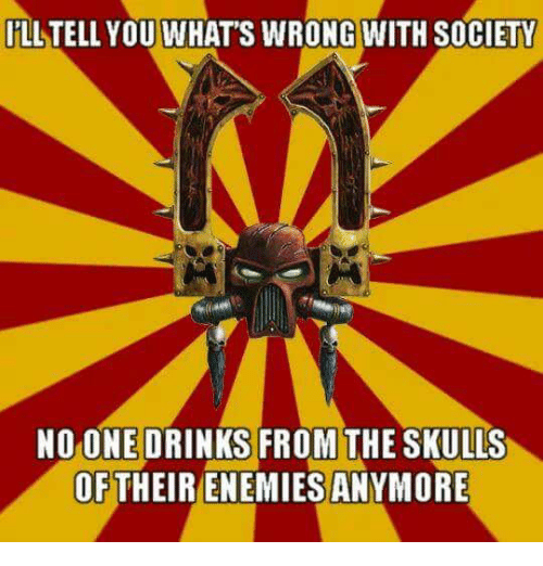 Enemies, One, and You: İLLTELL YOU WHAT'S WRONGWITH SOCIETY  NO ONE DRINKS FROM THE SKULLS  OFTHEIR ENEMIES ANYMORE