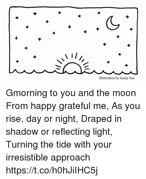 Memes, Happy, and Moon: Illustration by Jonny Sun Gmorning  to you and the moon  From happy grateful me, As you rise, day or night, Draped in shadow or reflecting light, Turning the tide with your  irresistible approach https://t.co/h0hJiIHC5j