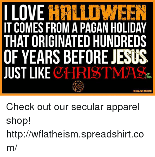 Christmas, Halloween, and Jesus: ILOVE HALLOWEEN  IT COMES FROM A PAGAN HOLIDAY  THAT ORIGINATED HUNDREDS  OF YEARS BEFORE JESUS  JUST LIKE  CHRISTMAS  FB.COM/WFLATHEISM Check out our secular apparel shop! http://wflatheism.spreadshirt.com/