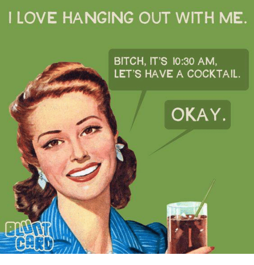 Bitch, Dank, and Okay: ILOVE HANGING OUT WITH ME  BITCH, IT'S 10:30 AM,  LET'S HAVE A COCKTAIL.  OKAY.