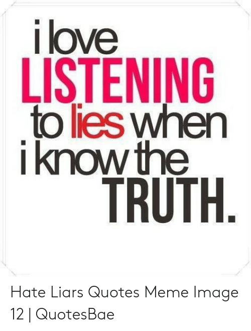 Ilove LISTENING to Lies When Iknow the TRUTH Hate Liars ...