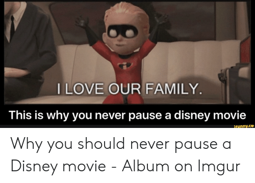 Disney, Family, and Imgur: ILOVE OUR FAMILY.  This is why you never pause a disney movie  ifynny.ce