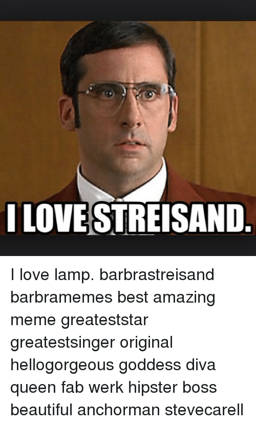 Anchorman, Barbra Streisand, And Beautiful: ILOVE STREISAND I Love Lamp.  Barbrastreisand Barbramemes
