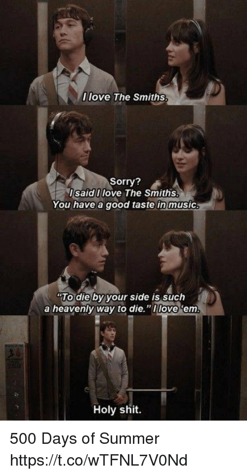 "Memes, Music, and Shit: Ilove The Smiths  Sorry?  l said Ilove The Smiths  You have a good taste in music  ""To die by your side is such  a heavenly way to die.""loveem.  Holy shit. 500 Days of Summer https://t.co/wTFNL7V0Nd"