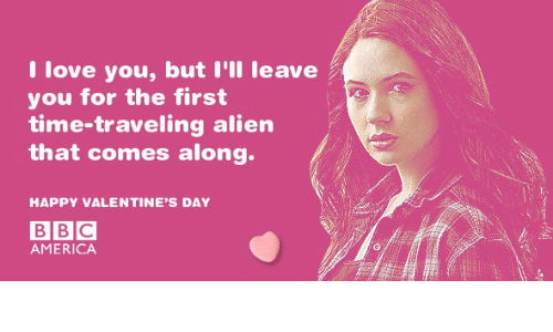 America, Valentine's Day, and Alien: Ilove you, but I'lI leave  you for the first  time-traveling alien  that comes along.  HAPPY VALENTINE'S DAY  AMERICA