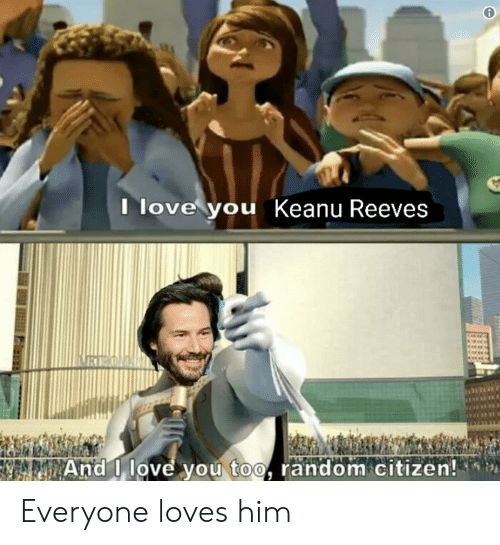 Love, I Love You, and And I Love You Too: Ilove you Keanu Reeves  REON  And I love you too, random citizen! Everyone loves him