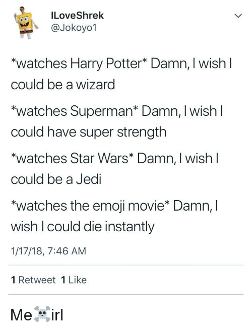 "Emoji, Harry Potter, and Jedi: ILoveShrek  A @Jokoyo1  ""watches Harry Potter* Damn, I wish l  could be a wizard  ""watches Superman* Damn, I wish l  could have super strength  *watches Star Wars* Damn, I wish l  could be a Jedi  ""watches the emoji movie* Damn, l  wish I could die instantly  1/17/18, 7:46 AM  1 Retweet 1 Like"