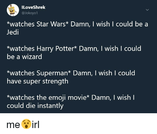 Emoji, Harry Potter, and Jedi: ILoveShrek  @Jokoyo1  *watches Star Wars* Damn, I wish I could be a  Jedi  *watches Harry Potter* Damn, I wish I could  be a wizard  *watches Superman* Damn, I wish I could  have super strength  *watches the emoji movie* Damn, I wish l  could die instantly