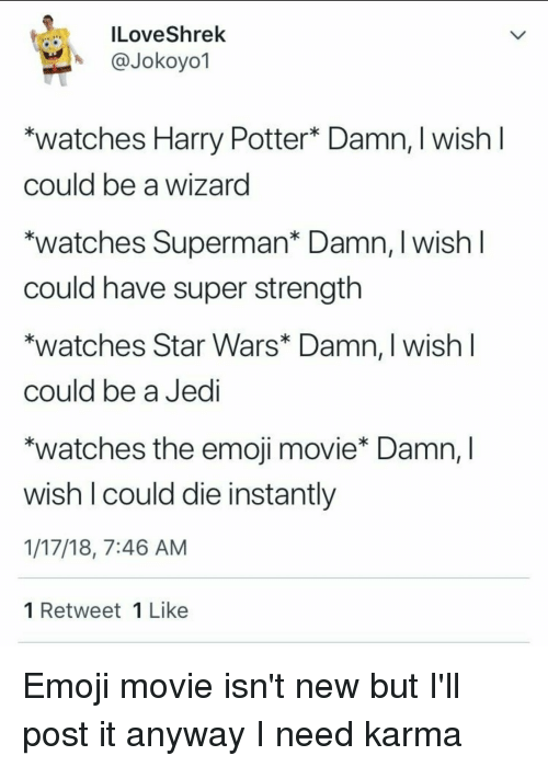 "Emoji, Harry Potter, and Jedi: ILoveShrek  @Jokoyol  ""watches Harry Potter* Damn, I wishI  could be a wizard  *watches Superman* Damn, I wish  could have super strength  *watches Star Wars* Damn, I wish l  could be a Jedi  *watches the emoji movie* Damn, I  wish I could die instantly  1/17/18, 7:46 AM  1 Retweet 1 Like"