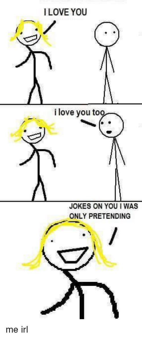 ILOVEYOU I Love <b>You</b> Too <b>JOKES</b> ON <b>YOU</b> WAS ONLY <b>PRETENDING</b> Me Irl ...