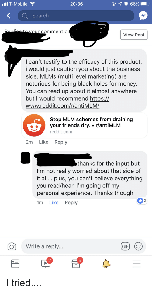 Friends, Money, and Reddit: IlT-Mobile  20:36  10 66%  Search  comment o  View Post  I can't testify to the efficacy of this product  i would just caution you about the business  side. MLMs (multi level marketing) are  notorious for being black holes for money.  You can read up about it almost anywhere  butl would recommend https:/l  www.reddit.com/r/antiMLM  Stop MLM schemes from draining  your friends dry.. r/antiMLM  reddit.com  2m Like Reply  thanks for the input but  I'm not really worried about that side of  it all... plus, you can't believe everything  you read/hear. I'm going off my  personal experience. Ihanks though  1m Like Reply  2  O  Write a reply  2  9 I tried....