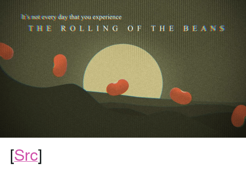 "Love, Reddit, and Experience: Ilt's mot every day that you experience  THE R O LLI N G O F THE BEANS <p>[<a href=""https://www.reddit.com/r/surrealmemes/comments/8mfocs/i_sure_love_me_some_legumes/"">Src</a>]</p>"
