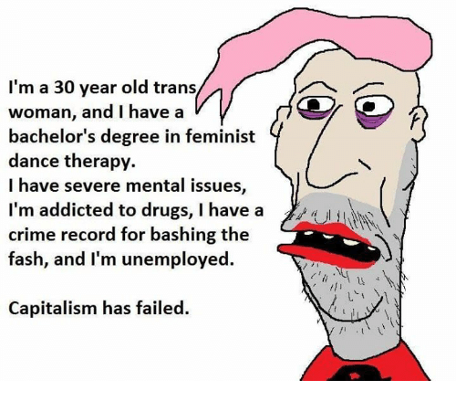 Crime, Drugs, and Memes: I'm a 30 year old trans  woman, and I have a  bachelor's degree in feminist  dance therapy.  I have severe mental issues,  l'm addicted to drugs, I have a  crime e  fash, and I'm unemployed.  record for bashing th  Capitalism has failed.